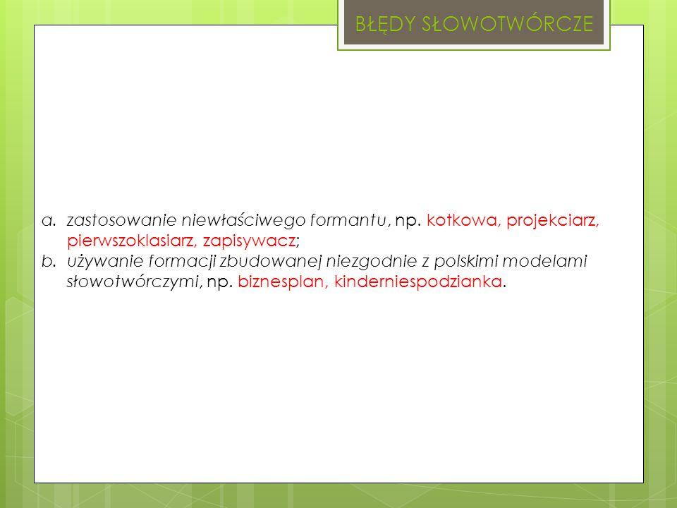 BŁĘDY SŁOWOTWÓRCZE a.zastosowanie niewłaściwego formantu, np. kotkowa, projekciarz, pierwszoklasiarz, zapisywacz; b.używanie formacji zbudowanej niezg