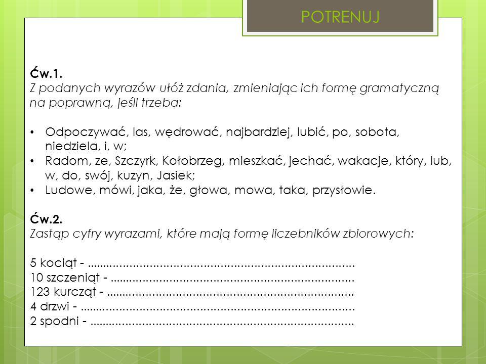 POTRENUJ Ćw.1. Z podanych wyrazów ułóż zdania, zmieniając ich formę gramatyczną na poprawną, jeśli trzeba: Odpoczywać, las, wędrować, najbardziej, lub