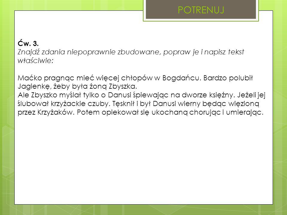 POTRENUJ Ćw. 3. Znajdź zdania niepoprawnie zbudowane, popraw je i napisz tekst właściwie: Maćko pragnąc mieć więcej chłopów w Bogdańcu. Bardzo polubił