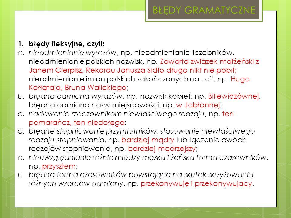 BŁĘDY GRAMATYCZNE 1. błędy fleksyjne, czyli: a.nieodmienianie wyrazów, np. nieodmienianie liczebników, nieodmienianie polskich nazwisk, np. Zawarła zw