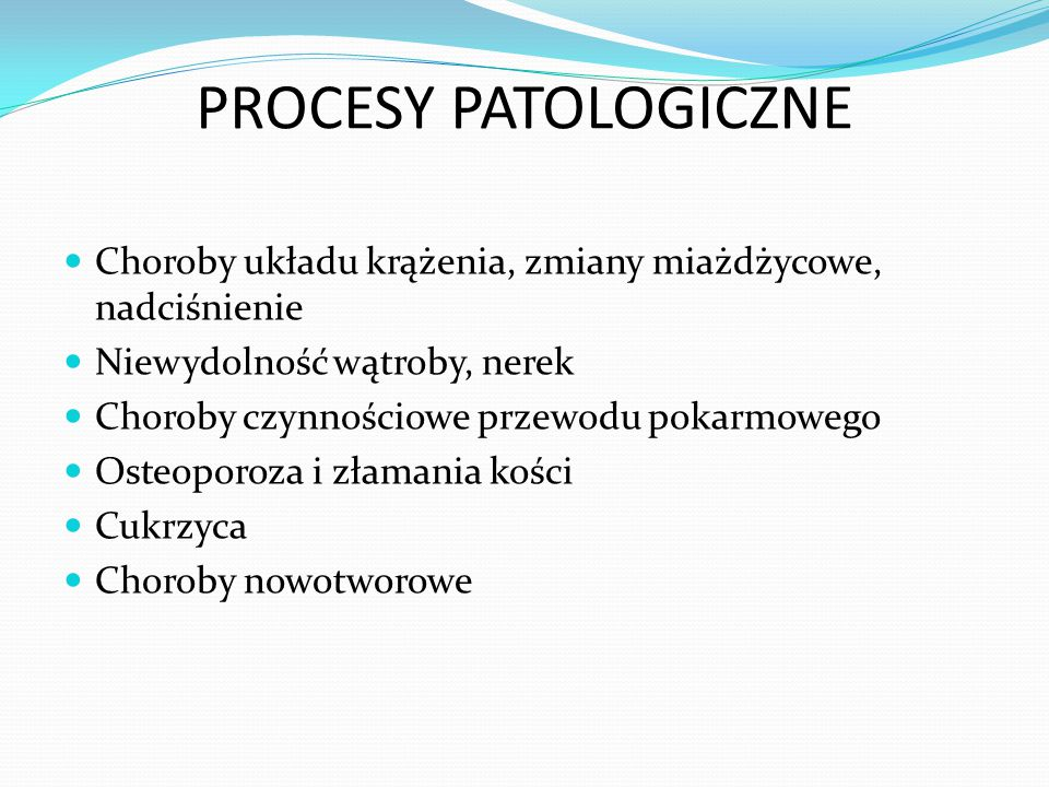 PROCESY PATOLOGICZNE Choroby układu krążenia, zmiany miażdżycowe, nadciśnienie Niewydolność wątroby, nerek Choroby czynnościowe przewodu pokarmowego Osteoporoza i złamania kości Cukrzyca Choroby nowotworowe