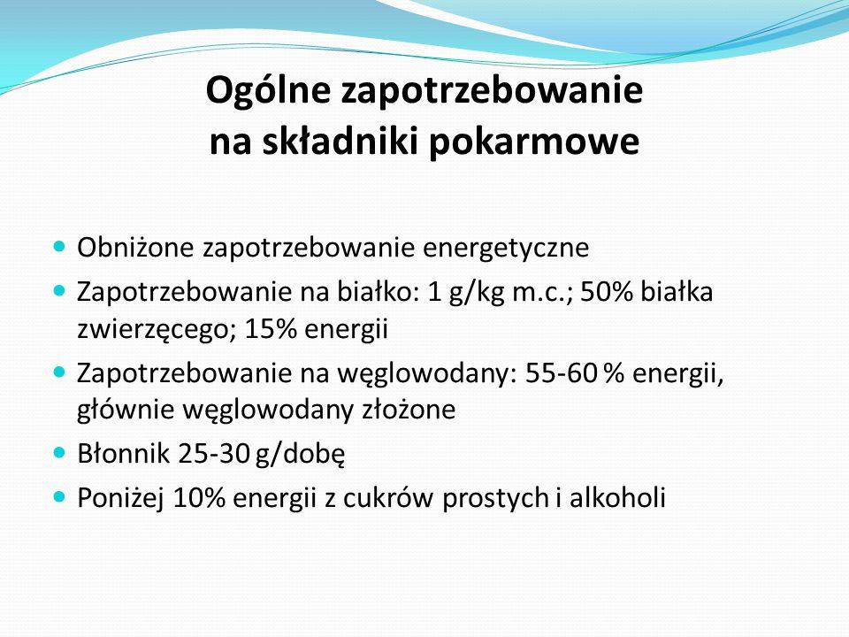 Ogólne zapotrzebowanie na składniki pokarmowe Obniżone zapotrzebowanie energetyczne Zapotrzebowanie na białko: 1 g/kg m.c.; 50% białka zwierzęcego; 15% energii Zapotrzebowanie na węglowodany: 55-60 % energii, głównie węglowodany złożone Błonnik 25-30 g/dobę Poniżej 10% energii z cukrów prostych i alkoholi