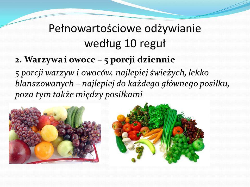 Pełnowartościowe odżywianie według 10 reguł 2. Warzywa i owoce – 5 porcji dziennie 5 porcji warzyw i owoców, najlepiej świeżych, lekko blanszowanych –