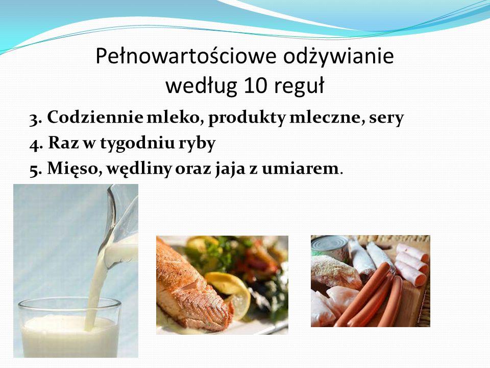 Pełnowartościowe odżywianie według 10 reguł 3. Codziennie mleko, produkty mleczne, sery 4. Raz w tygodniu ryby 5. Mięso, wędliny oraz jaja z umiarem.
