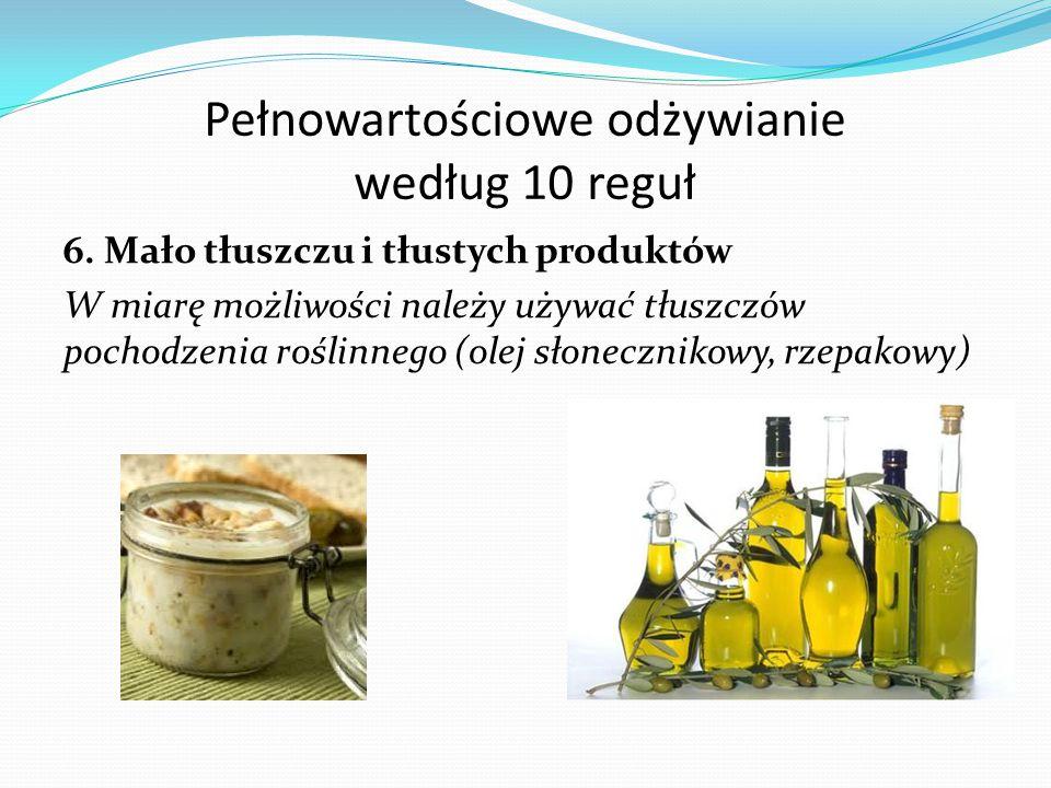 Pełnowartościowe odżywianie według 10 reguł 6. Mało tłuszczu i tłustych produktów W miarę możliwości należy używać tłuszczów pochodzenia roślinnego (o