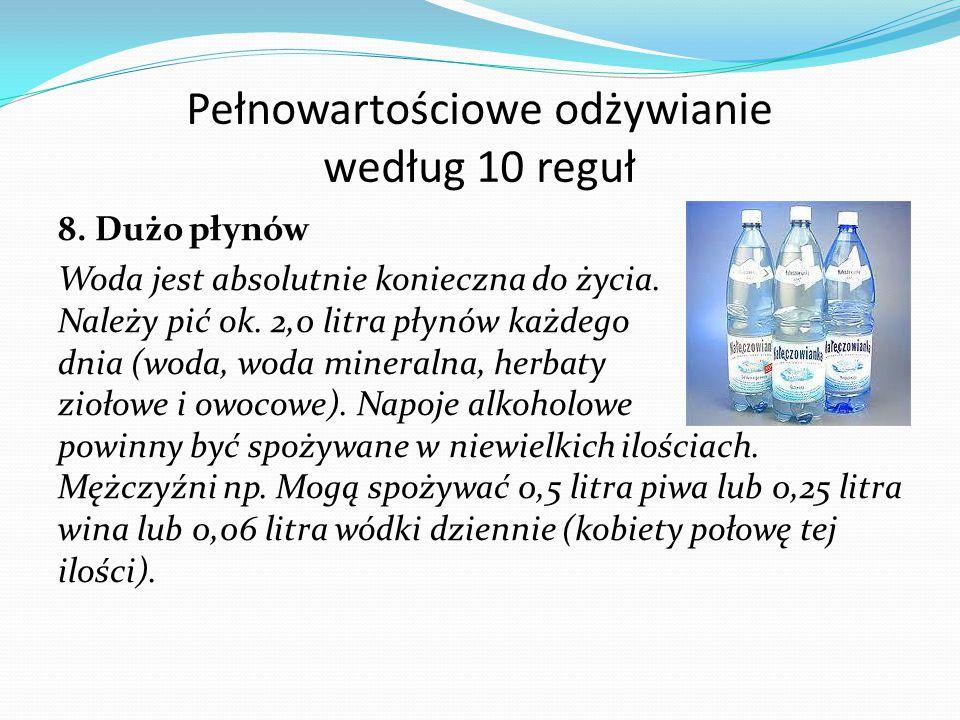 Pełnowartościowe odżywianie według 10 reguł 8. Dużo płynów Woda jest absolutnie konieczna do życia. Należy pić ok. 2,0 litra płynów każdego dnia (woda