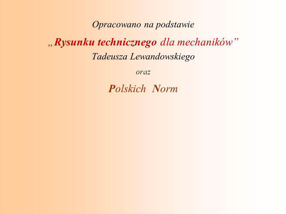 """Opracowano na podstawie """"Rysunku technicznego dla mechaników"""" Tadeusza Lewandowskiego oraz Polskich Norm"""