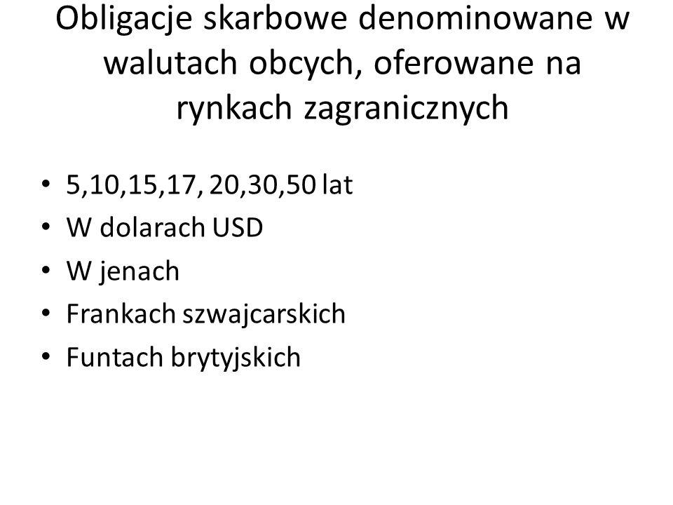 Obligacje skarbowe denominowane w walutach obcych, oferowane na rynkach zagranicznych 5,10,15,17, 20,30,50 lat W dolarach USD W jenach Frankach szwajcarskich Funtach brytyjskich