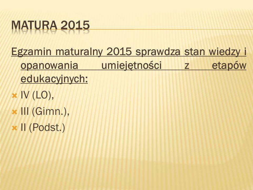 Egzamin maturalny 2015 sprawdza stan wiedzy i opanowania umiejętności z etapów edukacyjnych:  IV (LO),  III (Gimn.),  II (Podst.)