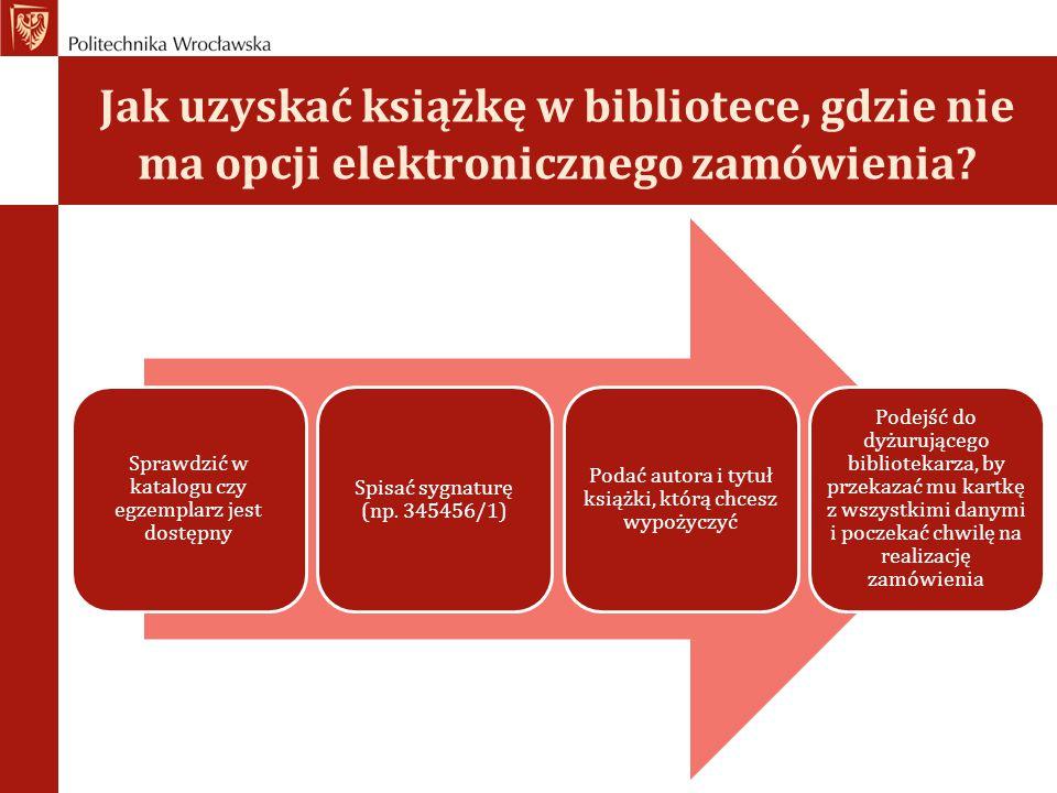 Jak uzyskać książkę w bibliotece, gdzie nie ma opcji elektronicznego zamówienia? Sprawdzić w katalogu czy egzemplarz jest dostępny Spisać sygnaturę (n