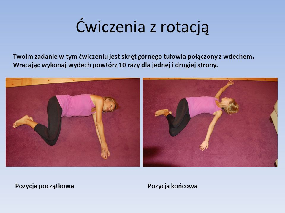 Ćwiczenia z rotacją Pozycja początkowaPozycja końcowa Twoim zadanie w tym ćwiczeniu jest skręt górnego tułowia połączony z wdechem.
