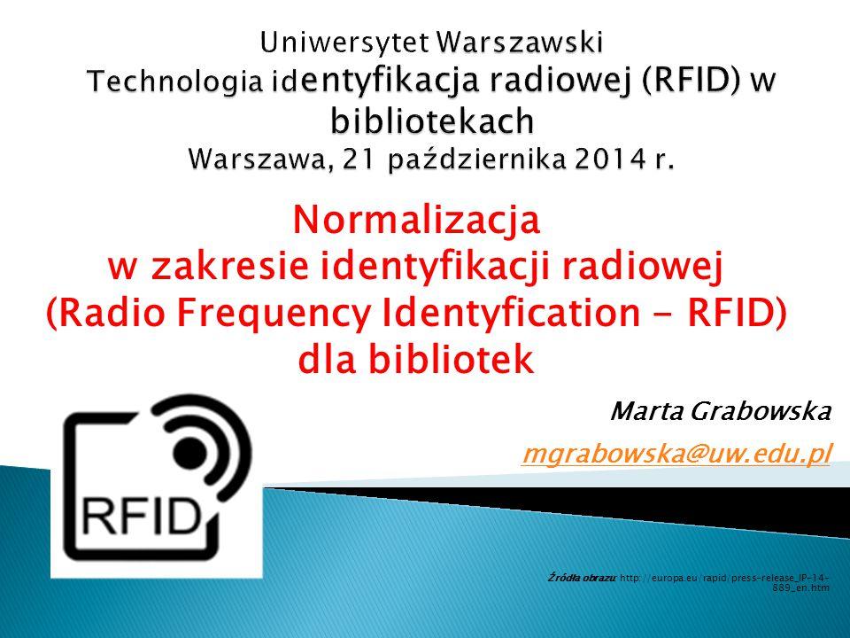 Normalizacja w zakresie identyfikacji radiowej (Radio Frequency Identyfication - RFID) dla bibliotek Marta Grabowska mgrabowska@uw.edu.pl mgrabowska@uw.edu.pl Źródła obrazu: http://europa.eu/rapid/press-release_IP-14- 889_en.htm