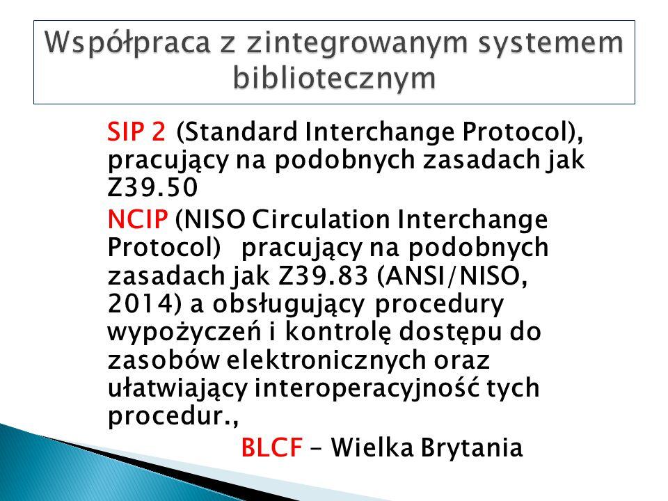 SIP 2 (Standard Interchange Protocol), pracujący na podobnych zasadach jak Z39.50 NCIP (NISO Circulation Interchange Protocol) pracujący na podobnych zasadach jak Z39.83 (ANSI/NISO, 2014) a obsługujący procedury wypożyczeń i kontrolę dostępu do zasobów elektronicznych oraz ułatwiający interoperacyjność tych procedur., BLCF – Wielka Brytania
