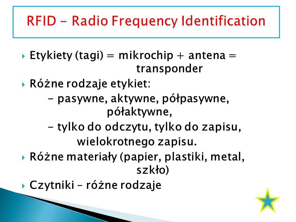  Etykiety (tagi) = mikrochip + antena = transponder  Różne rodzaje etykiet: - pasywne, aktywne, półpasywne, półaktywne, - tylko do odczytu, tylko do zapisu, wielokrotnego zapisu.