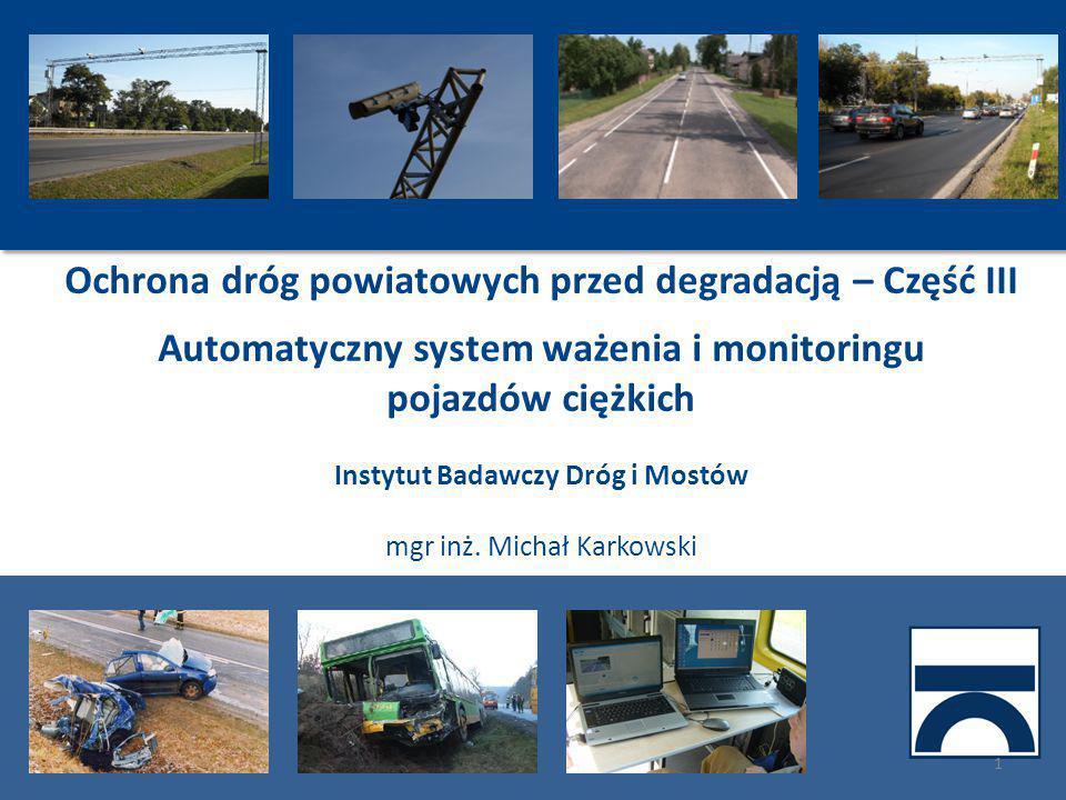 Ochrona dróg powiatowych przed degradacją – Część III Automatyczny system ważenia i monitoringu pojazdów ciężkich Instytut Badawczy Dróg i Mostów mgr inż.