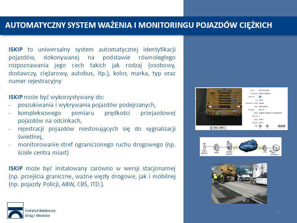 Instytut Badawczy Dróg i Mostów 8 AUTOMATYCZNY SYSTEM WAŻENIA I MONITORINGU POJAZDÓW CIĘŻKICH ISKIP to uniwersalny system automatycznej identyfikacji pojazdów, dokonywanej na podstawie równoległego rozpoznawania jego cech takich jak rodzaj (osobowy, dostawczy, ciężarowy, autobus, itp.), kolor, marka, typ oraz numer rejestracyjny ISKIP może być wykorzystywany do: -poszukiwania i wykrywania pojazdów podejrzanych, -kompleksowego pomiaru prędkości przejazdowej pojazdów na odcinkach, -rejestracji pojazdów niestosujących się do sygnalizacji świetlnej, -monitorowanie stref ograniczonego ruchu drogowego (np.