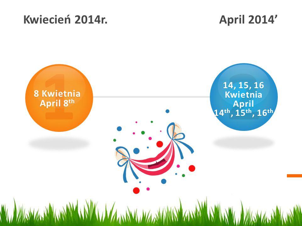 Kwiecień 2014r. April 2014' 1 8 Kwietnia April 8 th 2 14, 15, 16 Kwietnia April 14 th, 15 th, 16 th