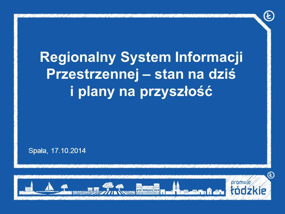 Regionalny System Informacji Przestrzennej – stan na dziś i plany na przyszłość Spała, 17.10.2014