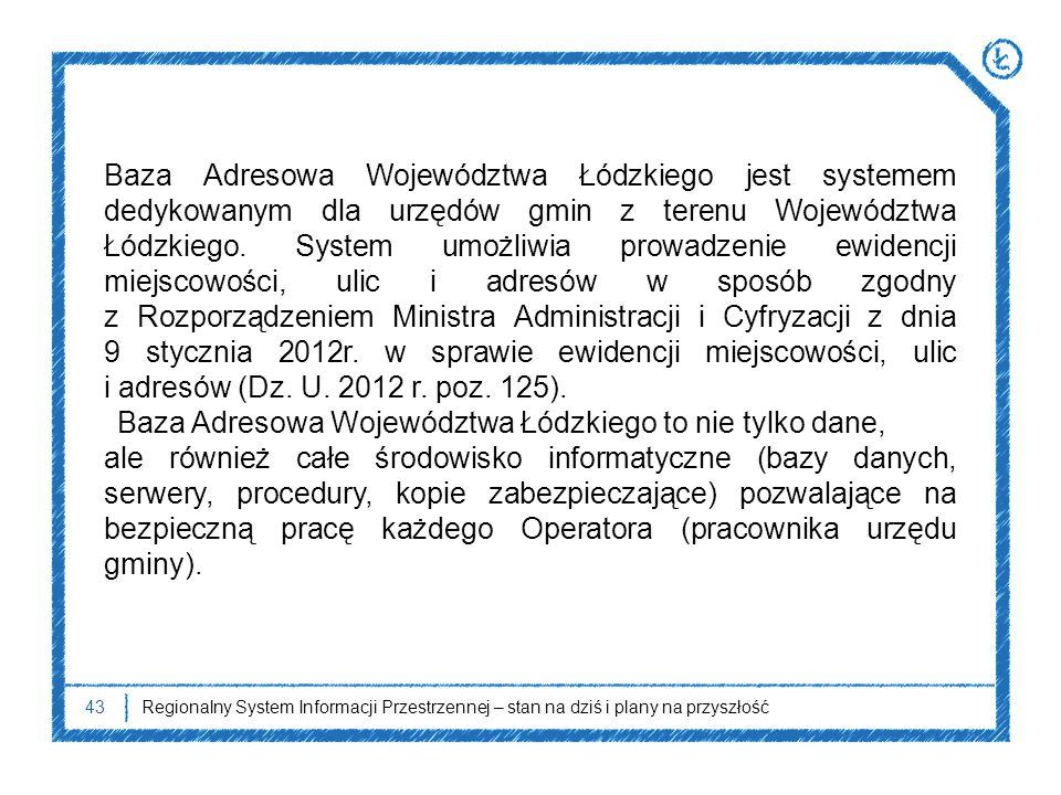 43Regionalny System Informacji Przestrzennej – stan na dziś i plany na przyszłość Baza Adresowa Województwa Łódzkiego jest systemem dedykowanym dla ur