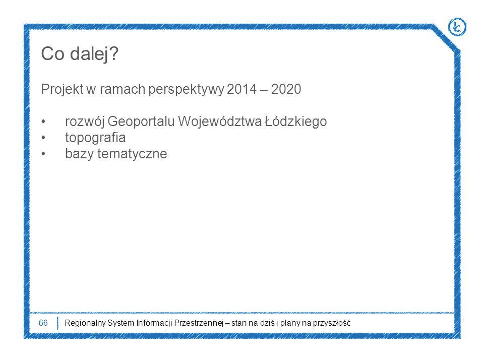 66Regionalny System Informacji Przestrzennej – stan na dziś i plany na przyszłość Co dalej? Projekt w ramach perspektywy 2014 – 2020 rozwój Geoportalu