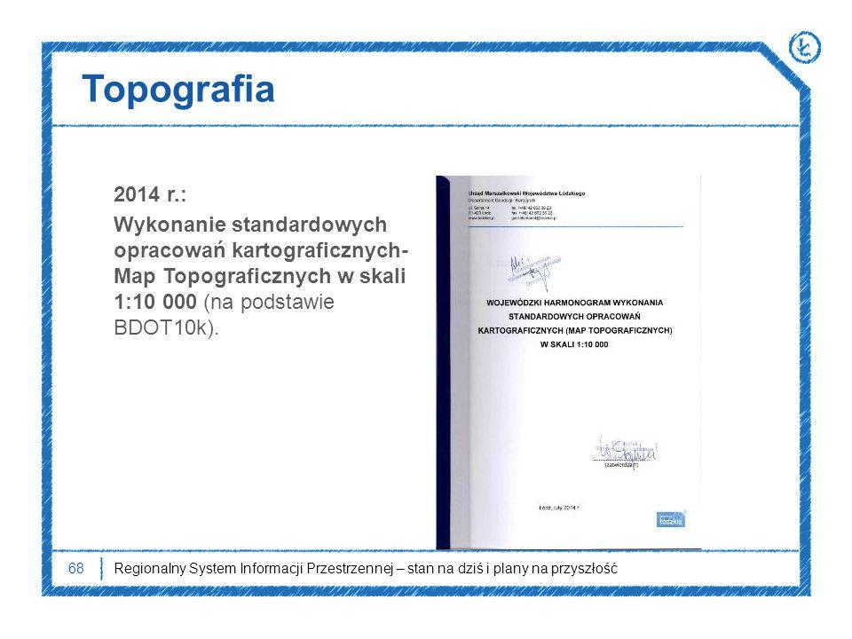 Topografia 2014 r.: Wykonanie standardowych opracowań kartograficznych- Map Topograficznych w skali 1:10 000 (na podstawie BDOT10k). 68Regionalny Syst