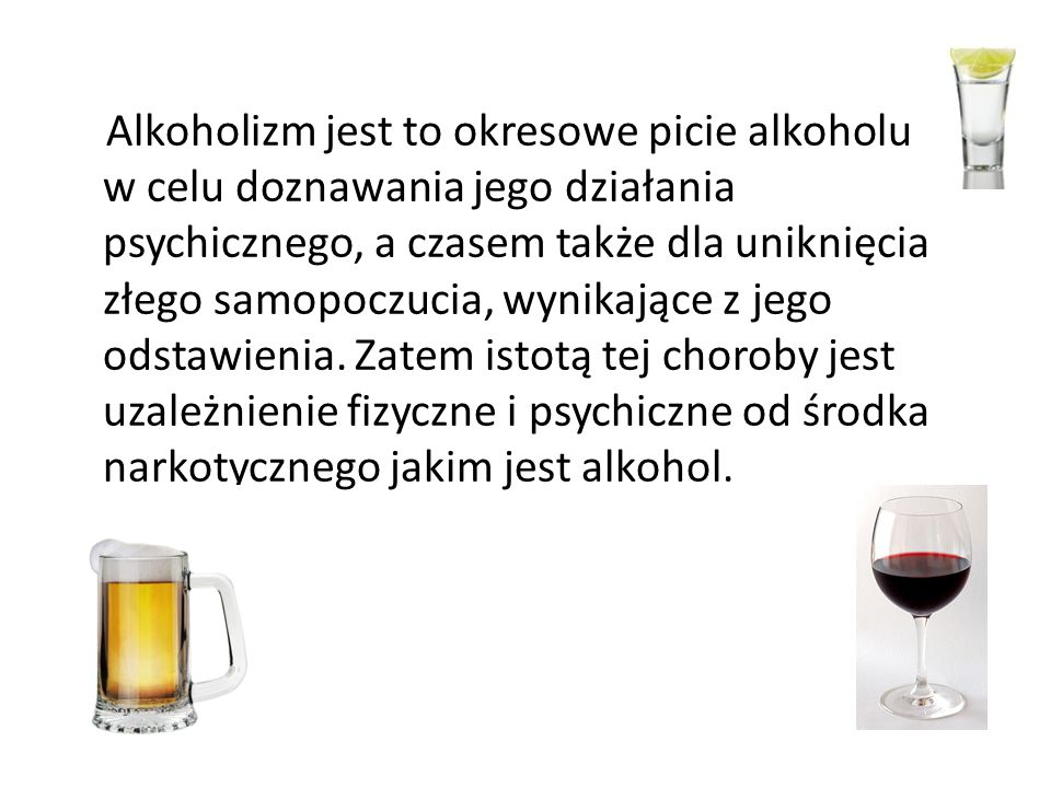 Alkoholizm jest to okresowe picie alkoholu w celu doznawania jego działania psychicznego, a czasem także dla uniknięcia złego samopoczucia, wynikające z jego odstawienia.