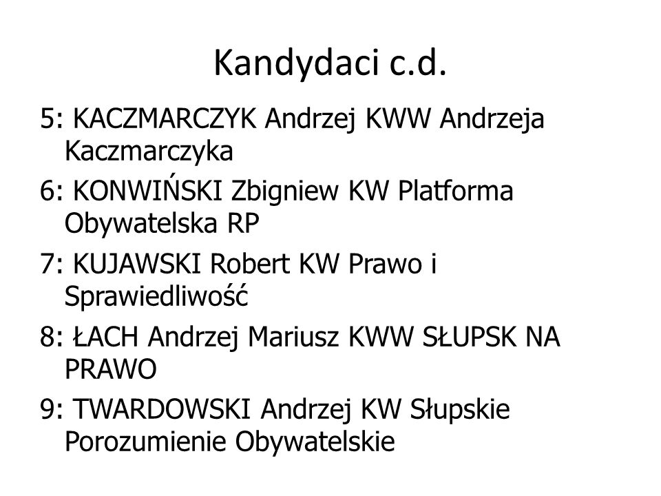 Kandydaci c.d. 5: KACZMARCZYK Andrzej KWW Andrzeja Kaczmarczyka 6: KONWIŃSKI Zbigniew KW Platforma Obywatelska RP 7: KUJAWSKI Robert KW Prawo i Sprawi