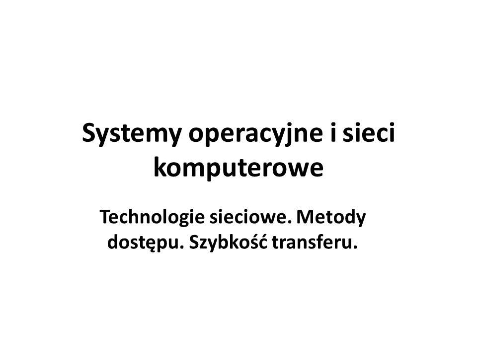Systemy operacyjne i sieci komputerowe Technologie sieciowe. Metody dostępu. Szybkość transferu.