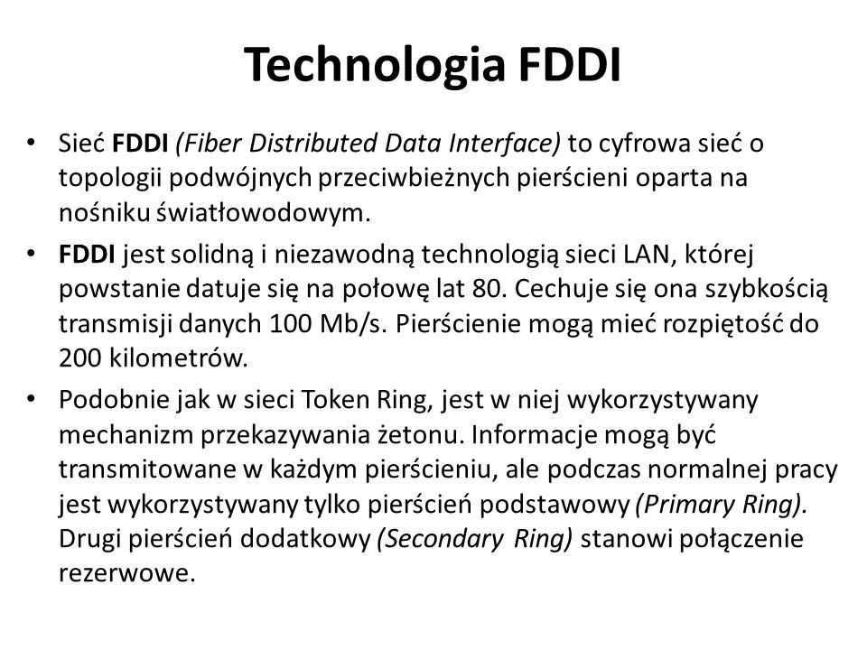 Technologia FDDI Sieć FDDI (Fiber Distributed Data Interface) to cyfrowa sieć o topologii podwójnych przeciwbieżnych pierścieni oparta na nośniku światłowodowym.