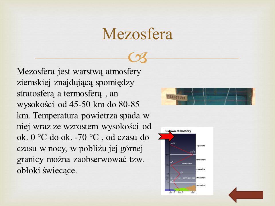  Mezosfera Mezosfera jest warstwą atmosfery ziemskiej znajdującą spomiędzy stratosferą a termosferą, an wysokości od 45-50 km do 80-85 km. Temperatur