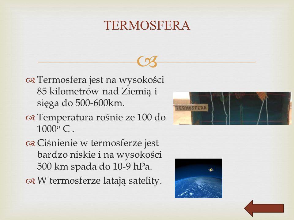   Termosfera jest na wysokości 85 kilometrów nad Ziemią i sięga do 500-600km.  Temperatura rośnie ze 100 do 1000 o C.  Ciśnienie w termosferze jes