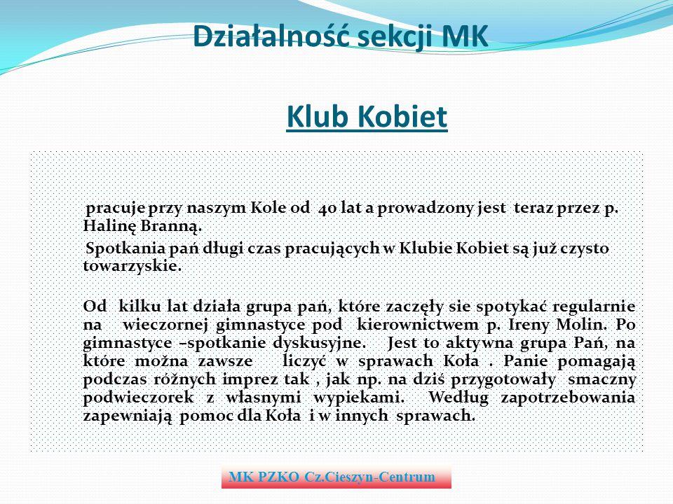 Działalność sekcji MK Klub Kobiet pracuje przy naszym Kole od 40 lat a prowadzony jest teraz przez p. Halinę Branną. Spotkania pań długi czas pracując