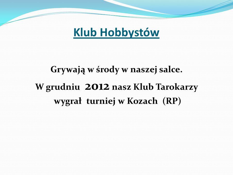Grywają w środy w naszej salce. W grudniu 2012 nasz Klub Tarokarzy wygrał turniej w Kozach (RP) Klub Hobbystów