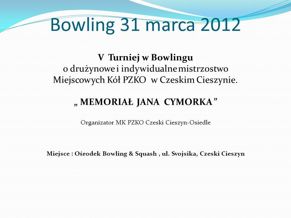 """Bowling 31 marca 2012 V Turniej w Bowlingu o drużynowe i indywidualne mistrzostwo Miejscowych Kół PZKO w Czeskim Cieszynie. """" MEMORIAŁ JANA CYMORKA """""""