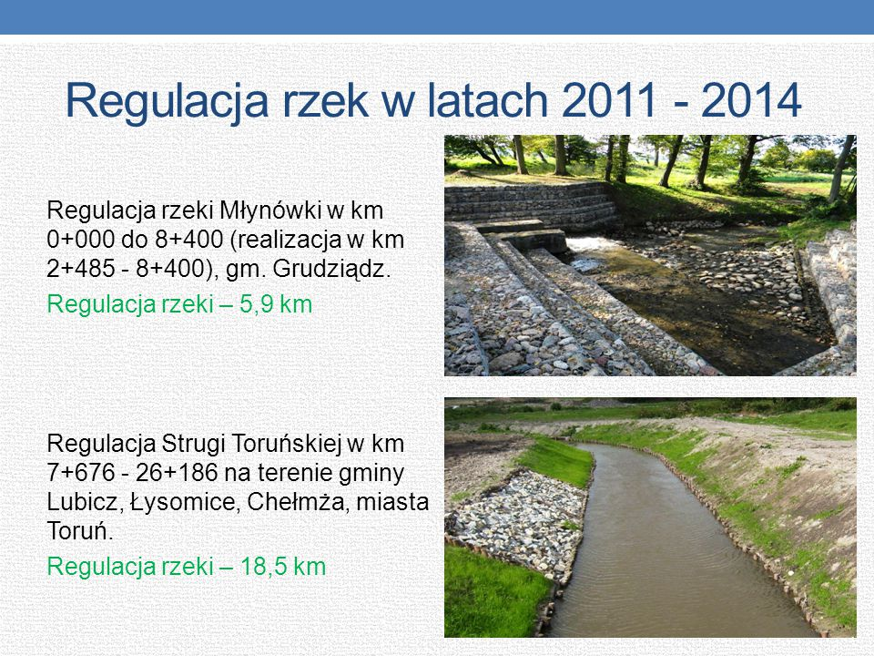 Regulacja rzek w latach 2011 - 2014 Regulacja rzeki Młynówki w km 0+000 do 8+400 (realizacja w km 2+485 - 8+400), gm. Grudziądz. Regulacja rzeki – 5,9