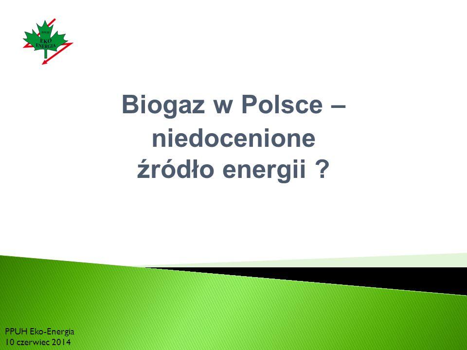 Biogaz w Polsce – niedocenione źródło energii ? PPUH Eko-Energia 10 czerwiec 2014