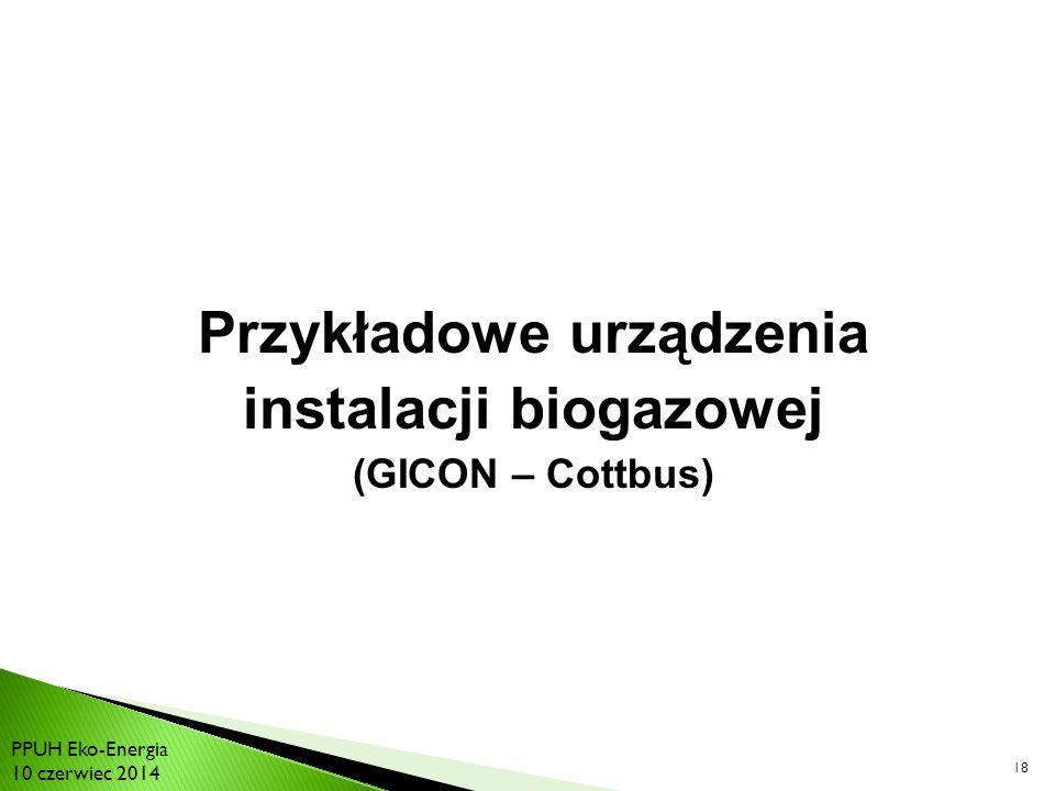 18 Przykładowe urządzenia instalacji biogazowej (GICON – Cottbus) PPUH Eko-Energia 10 czerwiec 2014