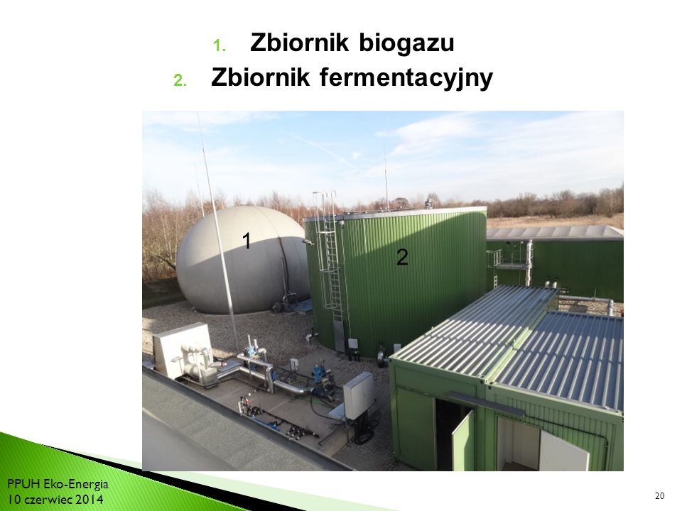 20 1. Zbiornik biogazu 2. Zbiornik fermentacyjny 1 2 PPUH Eko-Energia 10 czerwiec 2014