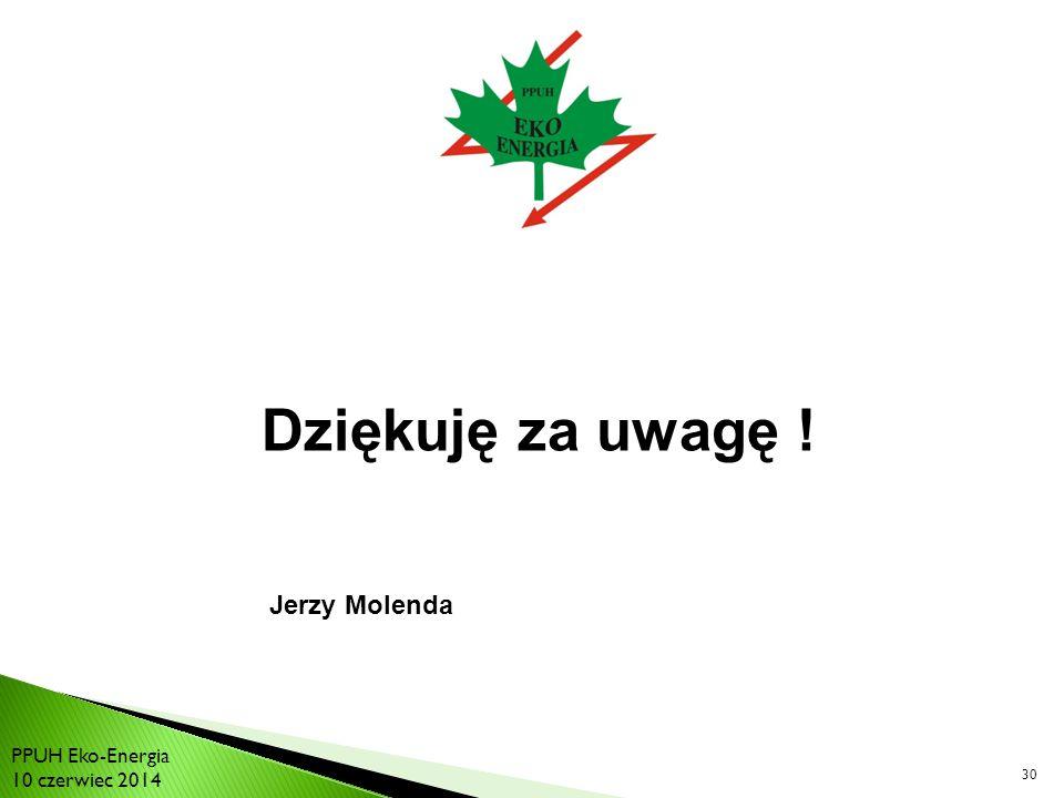 Dziękuję za uwagę ! 30 PPUH Eko-Energia 10 czerwiec 2014 Jerzy Molenda