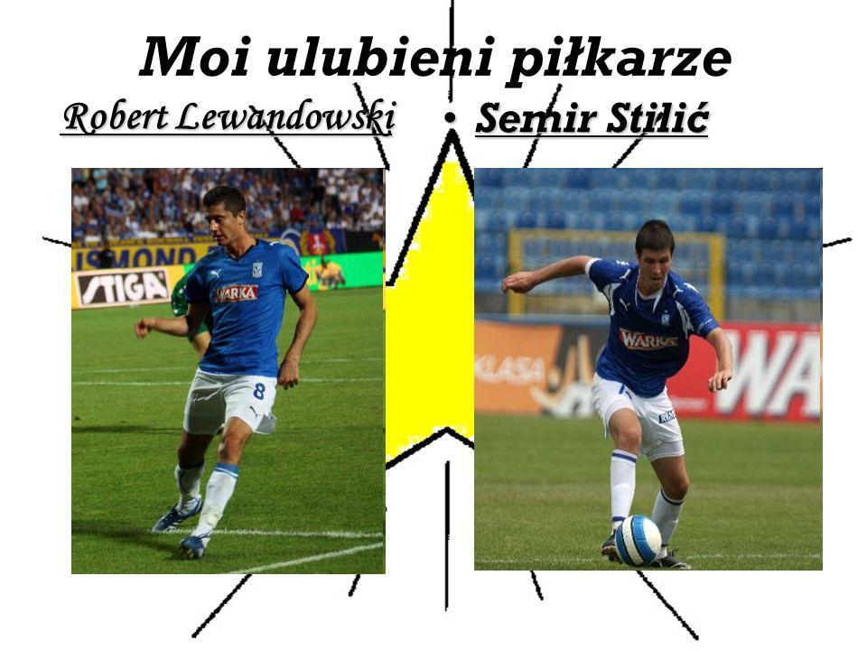 Moi ulubieni piłkarze Robert Lewandowski Semir StilićSemir Stilić