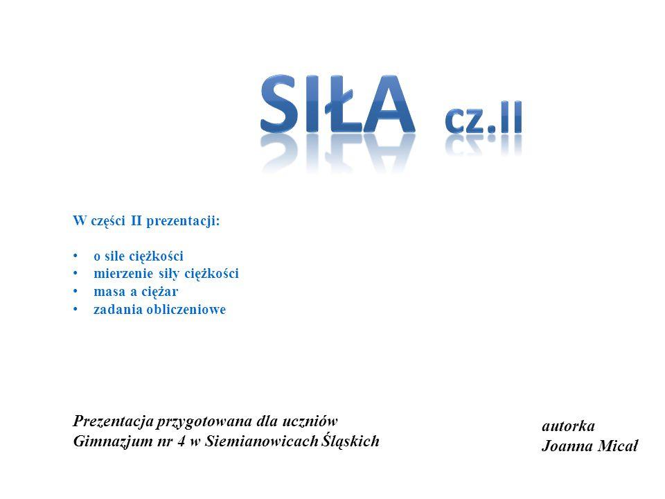 autorka Joanna Micał Prezentacja przygotowana dla uczniów Gimnazjum nr 4 w Siemianowicach Śląskich W części II prezentacji: o sile ciężkości mierzenie