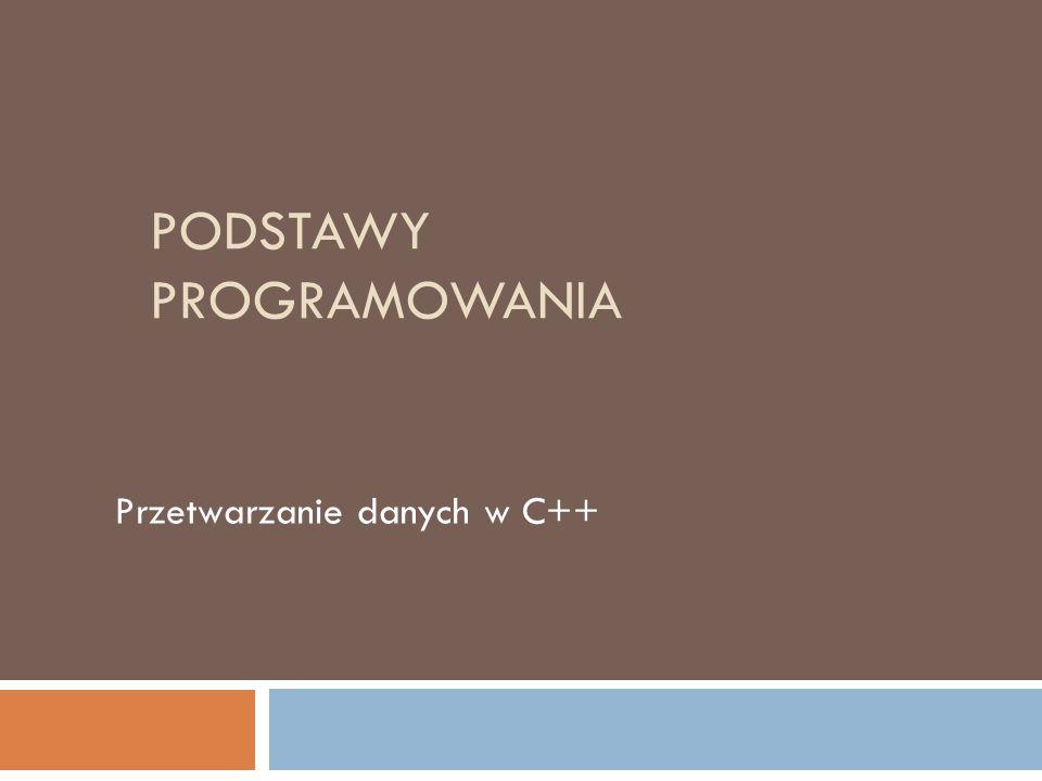 PODSTAWY PROGRAMOWANIA Przetwarzanie danych w C++