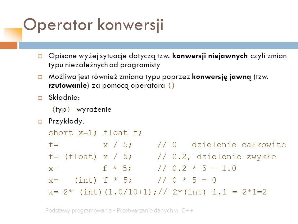 Operator konwersji Podstawy programowania - Przetwarzanie danych w C++  Opisane wyżej sytuacje dotyczą tzw. konwersji niejawnych czyli zmian typu nie