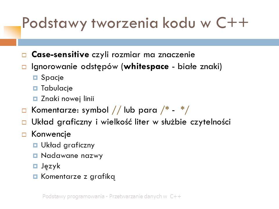 Podstawy tworzenia kodu w C++ Podstawy programowania - Przetwarzanie danych w C++  Case-sensitive czyli rozmiar ma znaczenie  Ignorowanie odstępów (