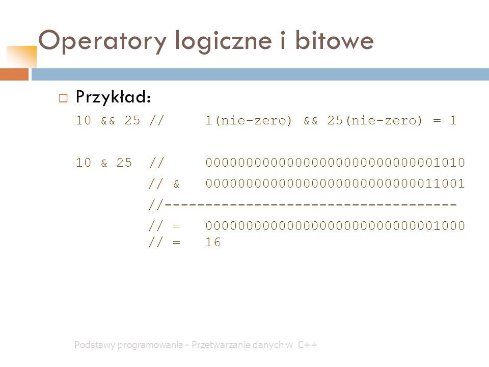Operatory logiczne i bitowe Podstawy programowania - Przetwarzanie danych w C++  Przykład: 10 && 25 //1(nie-zero) && 25(nie-zero) = 1 10 & 25 //00000