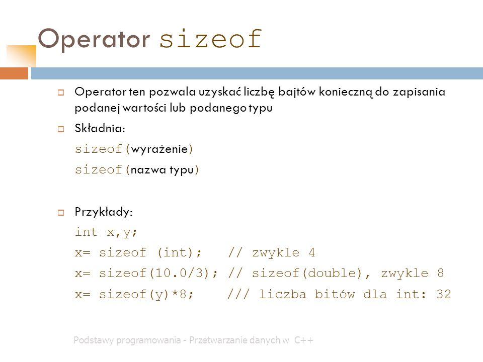 Operator sizeof Podstawy programowania - Przetwarzanie danych w C++  Operator ten pozwala uzyskać liczbę bajtów konieczną do zapisania podanej wartoś