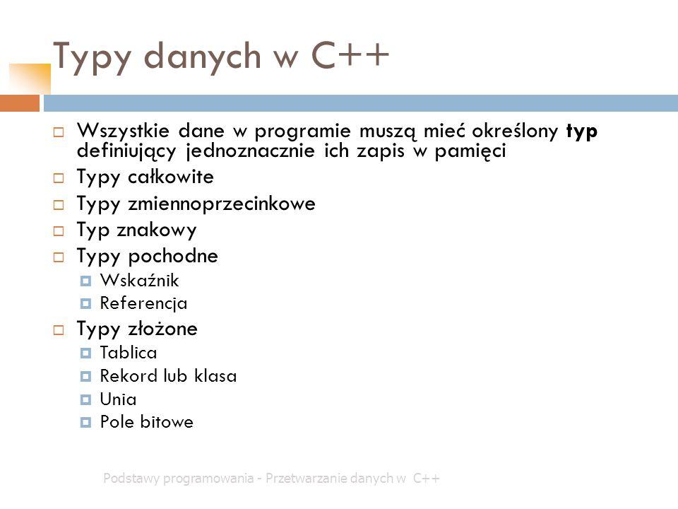 Typy danych w C++ Podstawy programowania - Przetwarzanie danych w C++  Wszystkie dane w programie muszą mieć określony typ definiujący jednoznacznie