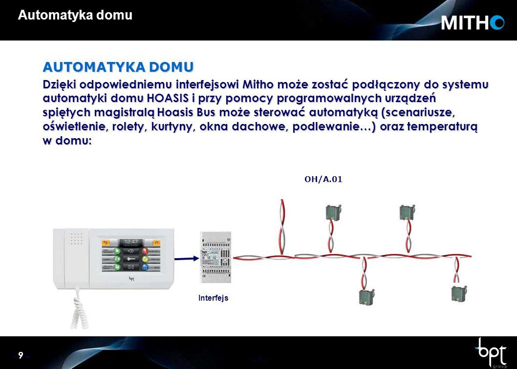 – 9 – Automatyka domu AUTOMATYKA DOMU Dzięki odpowiedniemu interfejsowi Mitho może zostać podłączony do systemu automatyki domu HOASIS i przy pomocy programowalnych urządzeń spiętych magistralą Hoasis Bus może sterować automatyką (scenariusze, oświetlenie, rolety, kurtyny, okna dachowe, podlewanie…) oraz temperaturą w domu: OH/A.01 Interfejs