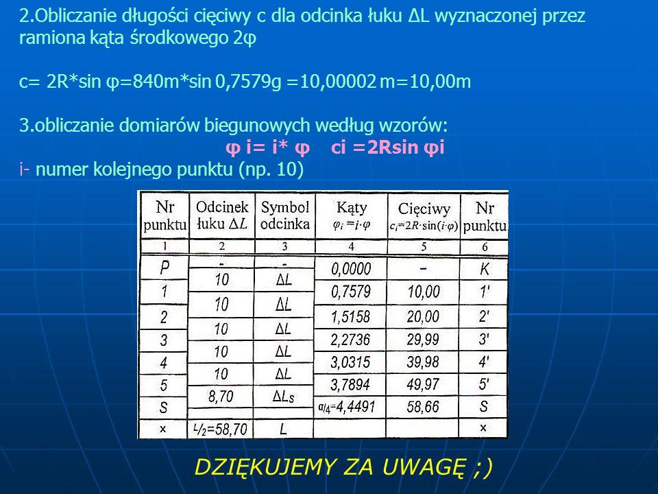 2.Obliczanie długości cięciwy c dla odcinka łuku ΔL wyznaczonej przez ramiona kąta środkowego 2φ c= 2R*sin φ=840m*sin 0,7579g =10,00002 m=10,00m 3.obl