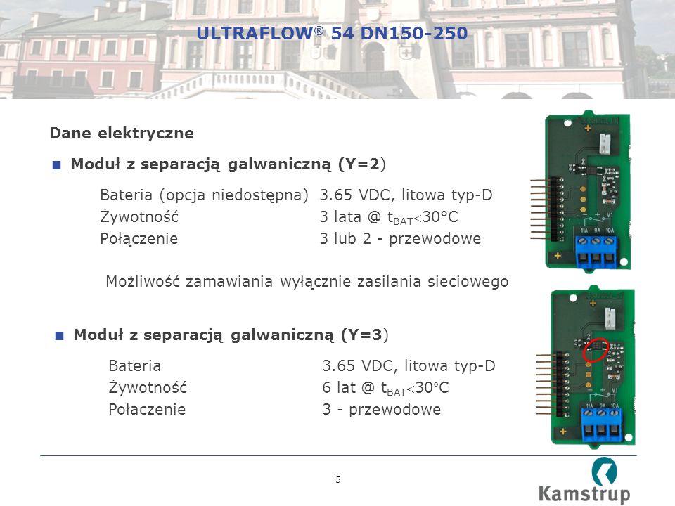 5 Dane elektryczne  Moduł z separacją galwaniczną (Y=2) Bateria (opcja niedostępna) 3.65 VDC, litowa typ-D Żywotność 3 lata @ t BAT 30°C Połączenie3 lub 2 - przewodowe Możliwość zamawiania wyłącznie zasilania sieciowego  Moduł z separacją galwaniczną (Y=3) Bateria 3.65 VDC, litowa typ-D Żywotność 6 lat @ t BAT 30°C Połaczenie3 - przewodowe ULTRAFLOW ® 54 DN150-250